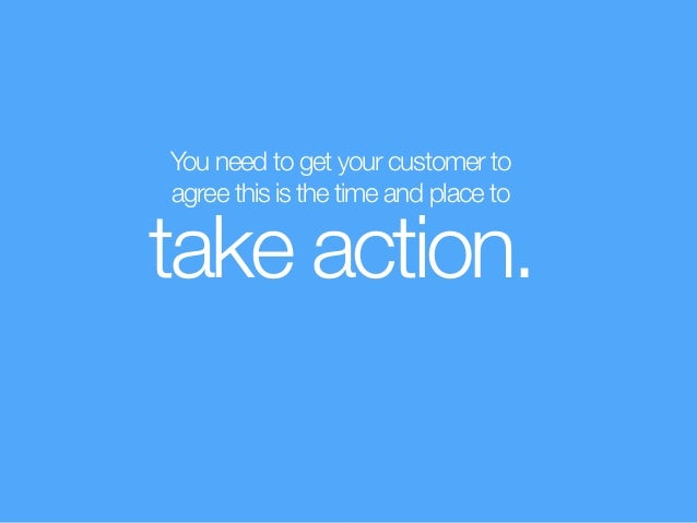 You need to get your customer to  agree this is the time and place to take action.