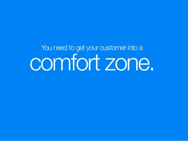 You need to get your customer into a comfort zone.