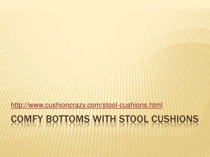 Comfy bottoms with stool cushions<br />http://www.cushioncrazy.com/stool-cushions.html<br />