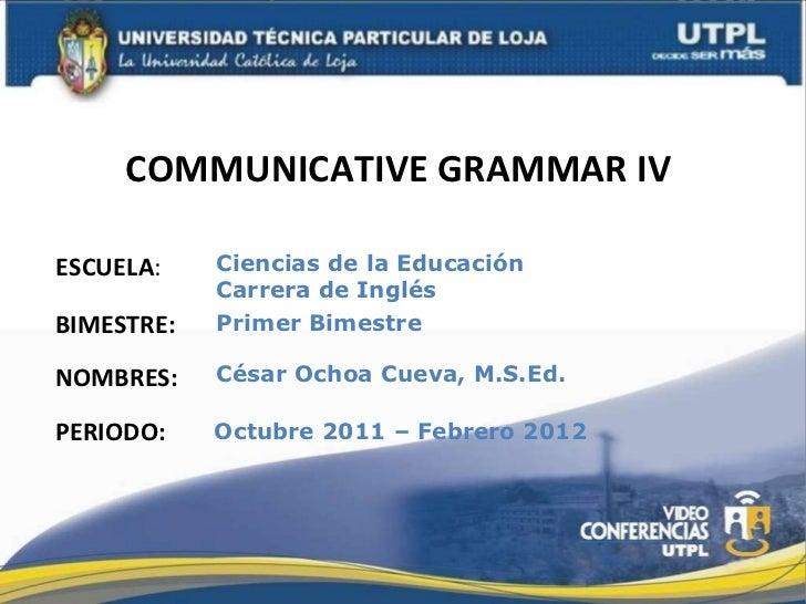 COMMUNICATIVE GRAMMAR IV  ESCUELA : NOMBRES: Ciencias de la Educación  Carrera de Inglés César Ochoa Cueva, M.S.Ed. BIMEST...