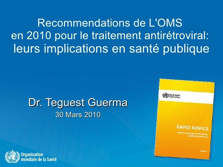 Recommendations de L'OMS  en 2010 pour le traitement antirétroviral:  leurs implications en santé publique Dr. Teguest Gue...
