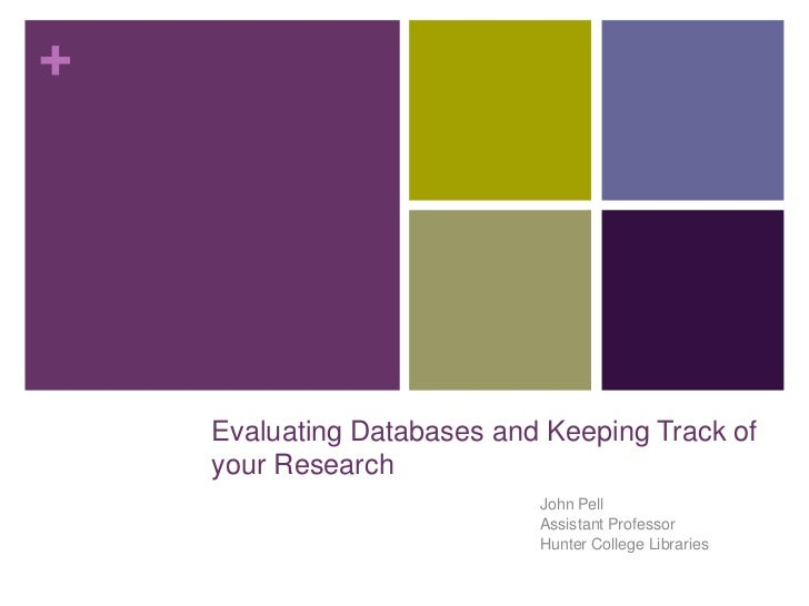 +    Evaluating Databases and Keeping Track of    your Research                            John Pell                      ...