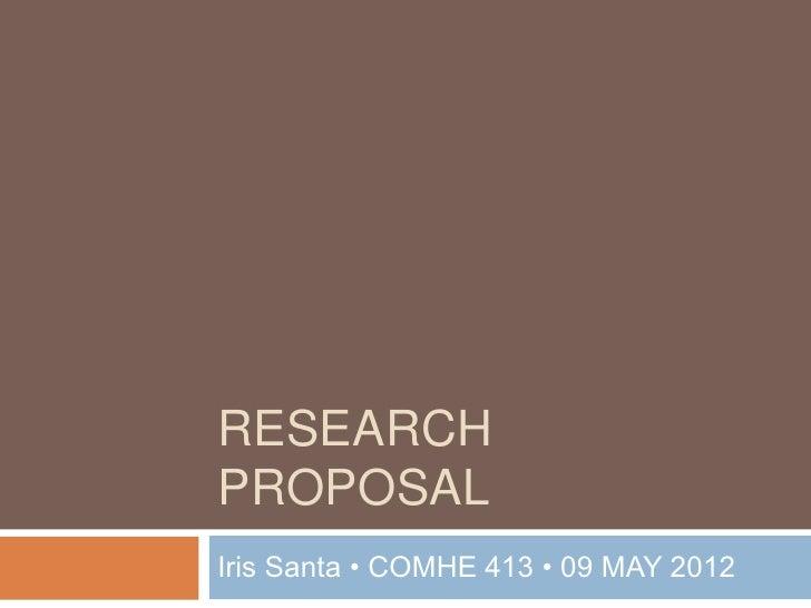 RESEARCHPROPOSALIris Santa • COMHE 413 • 09 MAY 2012