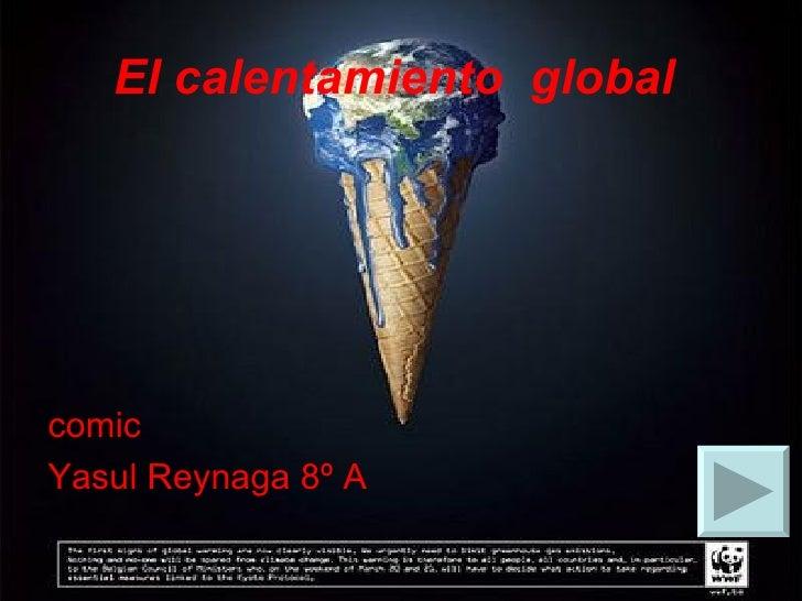 El calentamiento  global   <ul><li>comic </li></ul><ul><li>Yasul Reynaga 8º A </li></ul>
