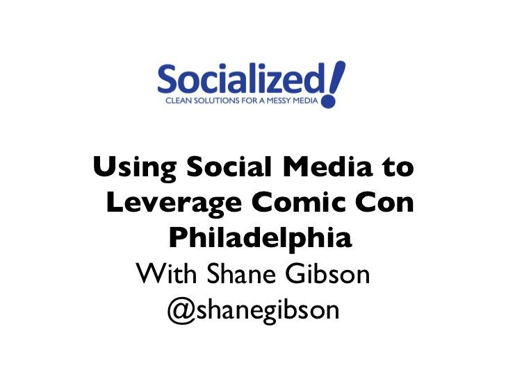 Using Social Media to Leverage Comic Con     Philadelphia   With Shane Gibson    @shanegibson