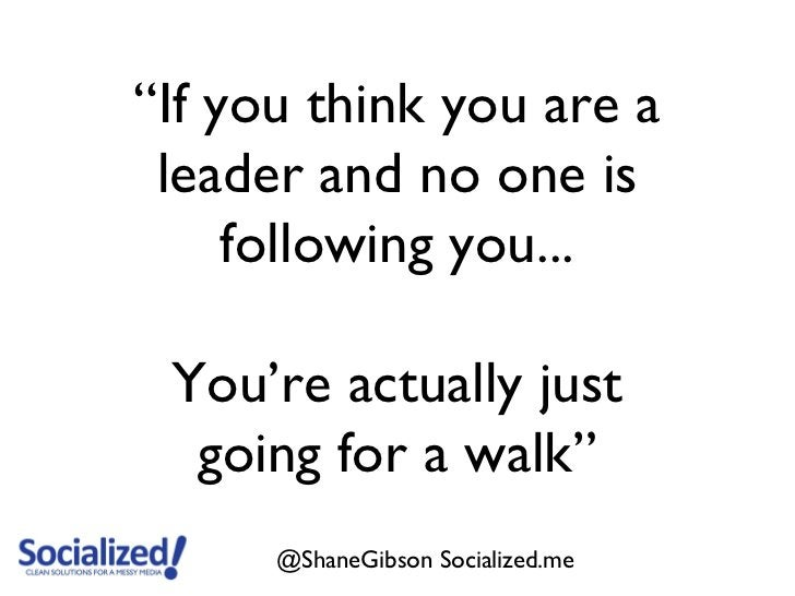 """""""If you think you are a leader and no one is     following you... You're actually just  going for a walk""""      @ShaneGibso..."""
