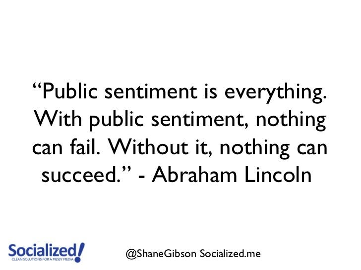 """""""Public sentiment is everything.With public sentiment, nothingcan fail. Without it, nothing can succeed."""" - Abraham Lincol..."""