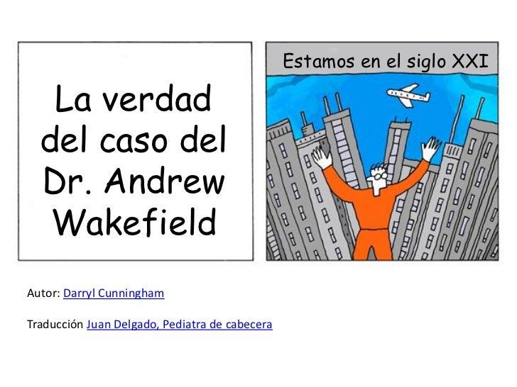 Estamos en el siglo XXI   La verdad  del caso del  Dr. Andrew   WakefieldAutor: Darryl CunninghamTraducción Juan Delgado, ...