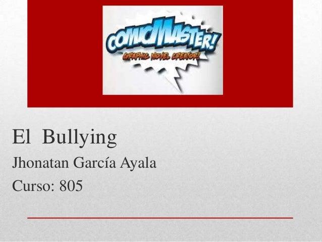 El Bullying Jhonatan García Ayala Curso: 805