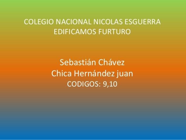 COLEGIO NACIONAL NICOLAS ESGUERRA EDIFICAMOS FURTURO Sebastián Chávez Chica Hernández juan CODIGOS: 9,10