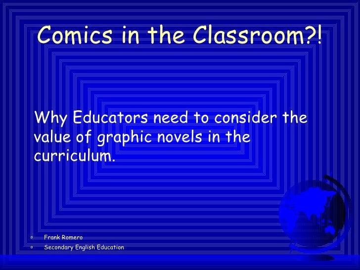 Comics in the Classroom?! <ul><li>Frank Romero  </li></ul><ul><li>Secondary English Education </li></ul>Why Educators need...