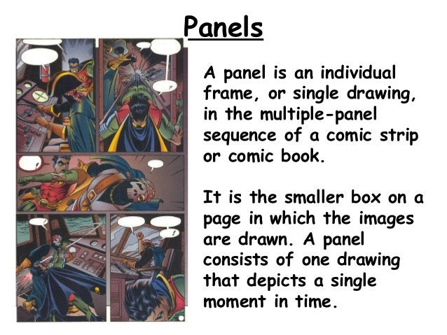 Panels A panel is an individual frame, or single drawing, in the multiple-panel sequence of a comic strip or comic book. I...