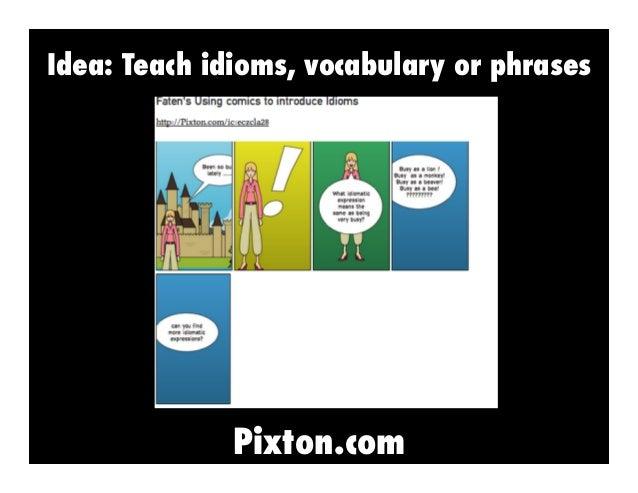 Idea: Teach idioms, vocabulary or phrases  Pixton.com