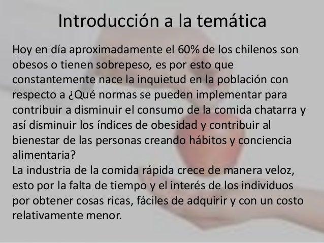 Introducción a la temáticaHoy en día aproximadamente el 60% de los chilenos sonobesos o tienen sobrepeso, es por esto quec...