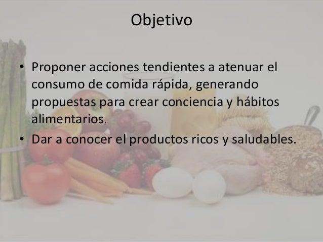 Objetivo• Proponer acciones tendientes a atenuar el  consumo de comida rápida, generando  propuestas para crear conciencia...