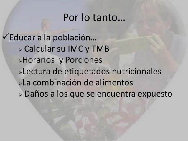 Por lo tanto…Educar a la población…    Calcular su IMC y TMB   Horarios y Porciones   Lectura de etiquetados nutricion...