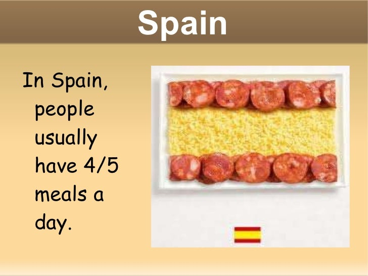 Spain In Spain, people usually have 4/5 meals a day.