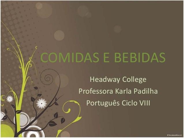 COMIDAS E BEBIDAS Headway College Professora Karla Padilha Português Ciclo VIII
