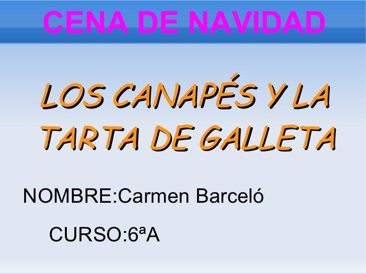 CENA DE NAVIDAD LOS CANAPÉS Y LA TARTA DE GALLETA NOMBRE:Carmen Barceló CURSO:6ªA