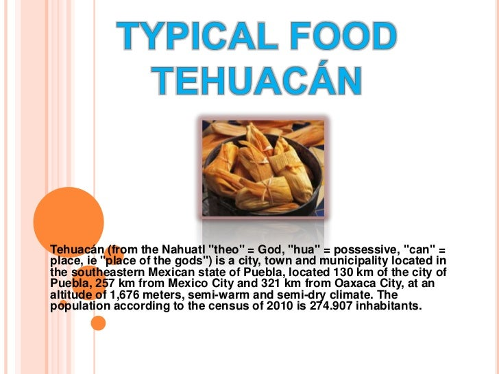 "TYPICAL FOOD TEHUACÁN<br />Tehuacán (from the Nahuatl ""theo"" = God, ""hua"" = possessive, ""can"" = place, ie ""place of the go..."