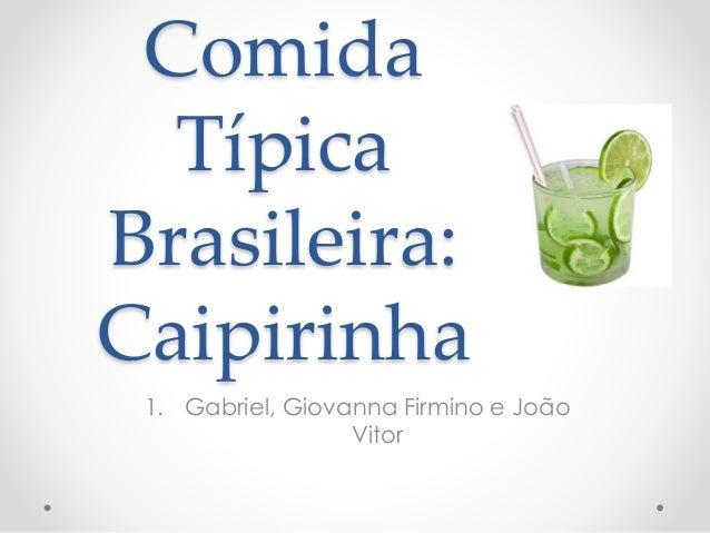 Comida  Típica  Brasileira:  Caipirinha  1. Gabriel, Giovanna Firmino e João  Vitor