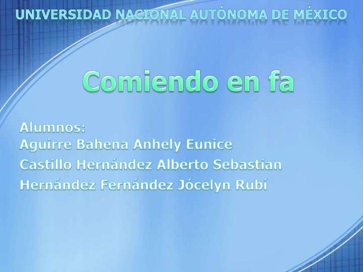 Universidad Nacional Autónoma de México<br />Comiendo en fa<br />Alumnos: Aguirre BahenaAnhely Eunice<br />Castillo Hernán...