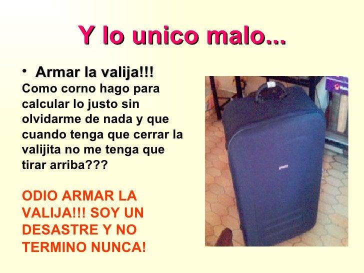Y lo unico malo... <ul><li>Armar la valija!!! </li></ul><ul><li>Como corno hago para </li></ul><ul><li>calcular lo justo s...