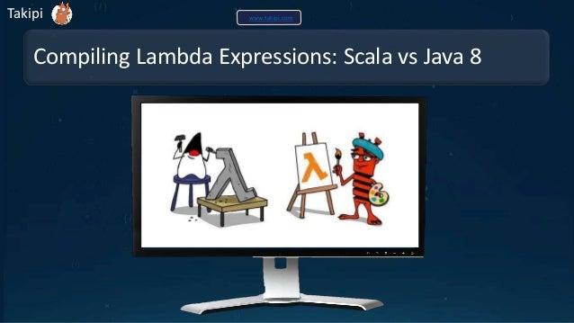 Compiling Lambda Expressions: Scala vs Java 8 Takipi www.takipi.com