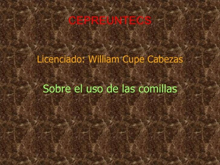 CEPREUNTECS <ul><li>Licenciado: William Cupe Cabezas </li></ul><ul><li>Sobre el uso de las comillas </li></ul>