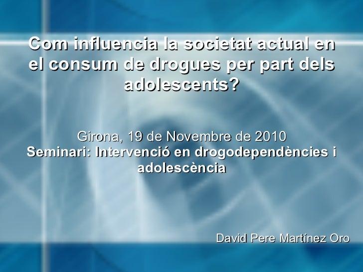 Com influencia la societat actual en el consum de drogues per part dels adolescents?   Girona, 19 de Novembre de 2010 Se...