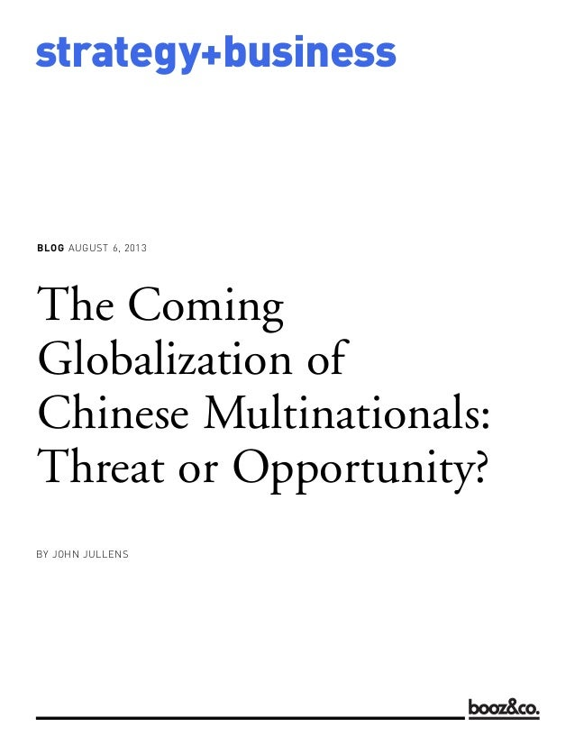 BLOG AUGUST 6, 2013 strategy+business The Coming Globalization of Chinese Multinationals: Threat or Opportunity? BY JOHN J...
