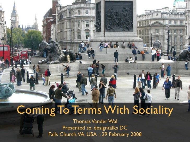 Coming To Terms With Sociality                  Thomas Vander Wal              Presented to: designtalks DC       Falls Ch...