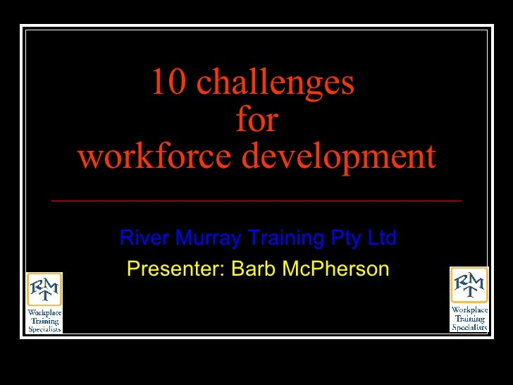 10 challenges  for workforce development River Murray Training Pty Ltd Presenter: Barb McPherson