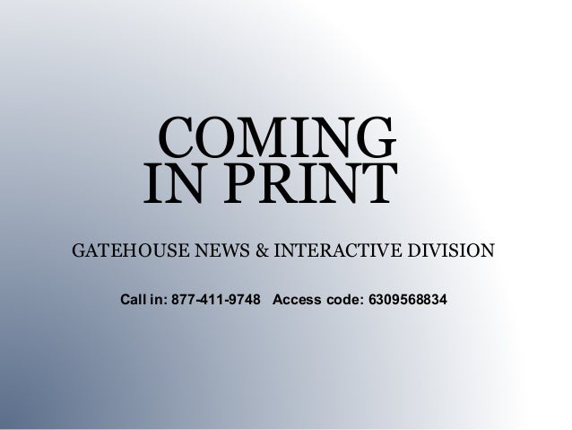 COMING      IN PRINTGATEHOUSE NEWS & INTERACTIVE DIVISION    Call in: 877-411-9748 Access code: 6309568834