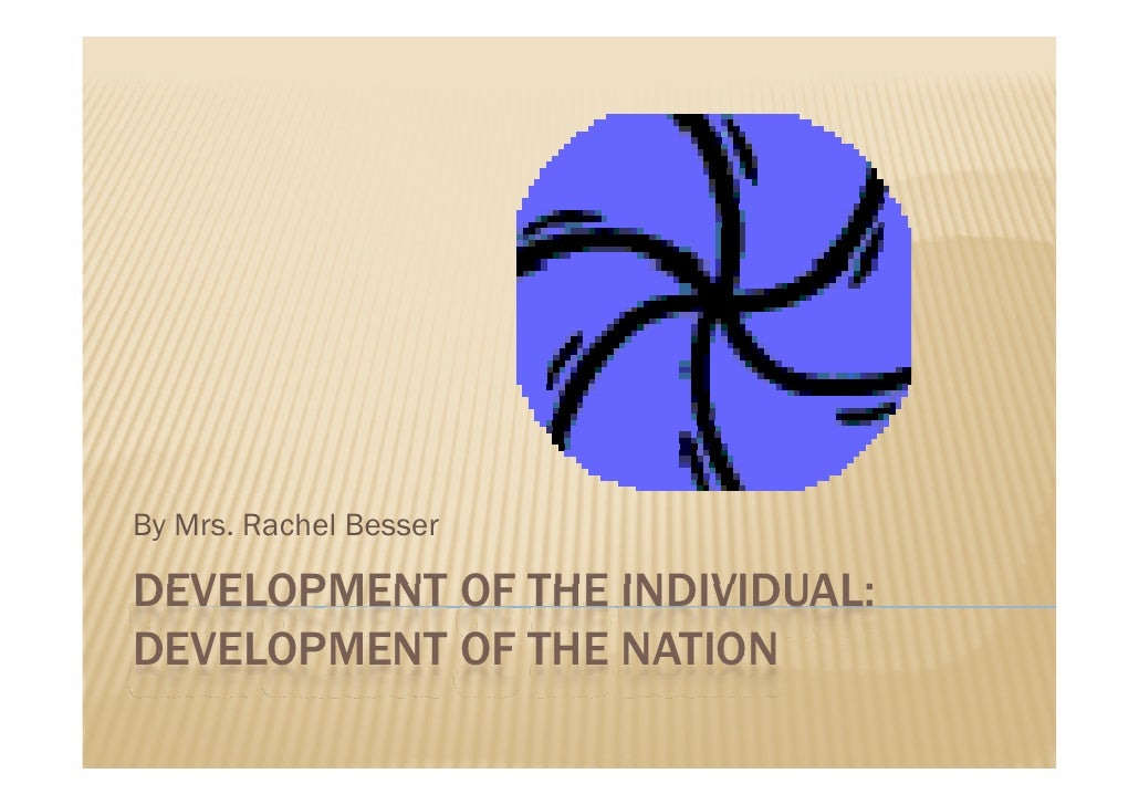 By Mrs. Rachel Besser  DEVELOPMENT OF THE INDIVIDUAL: DEVELOPMENT OF THE NATION