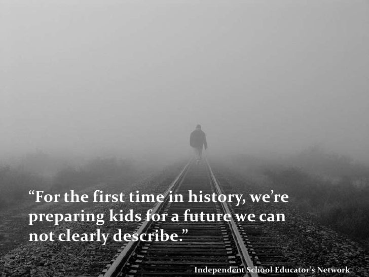 """""""For the first time in history, we're preparing kids for a future we can not clearly describe.""""<br />Independent School Ed..."""