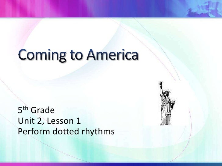 Coming to America<br />5th Grade<br />Unit 2, Lesson 1<br />Perform dotted rhythms<br />