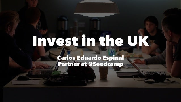 Invest in the UK Carlos Eduardo Espinal Partner at @Seedcamp