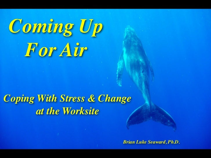 Coming Up  For AirCoping With Stress & Change       at the Worksite                         Brian Luke Seaward, Ph.D.