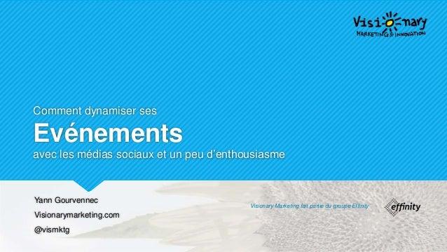 Comment dynamiser ses Evénements avec les médias sociaux et un peu d'enthousiasme Yann Gourvennec Visionarymarketing.com @...