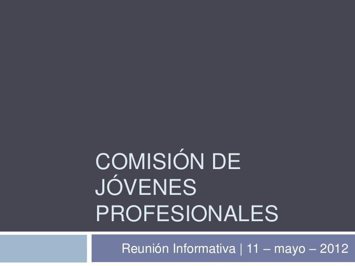 COMISIÓN DEJÓVENESPROFESIONALES Reunión Informativa | 11 – mayo – 2012