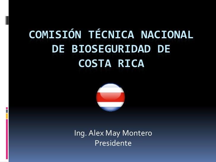COMISIÓN TÉCNICA NACIONAL    DE BIOSEGURIDAD DE        COSTA RICA      Ing. Alex May Montero            Presidente