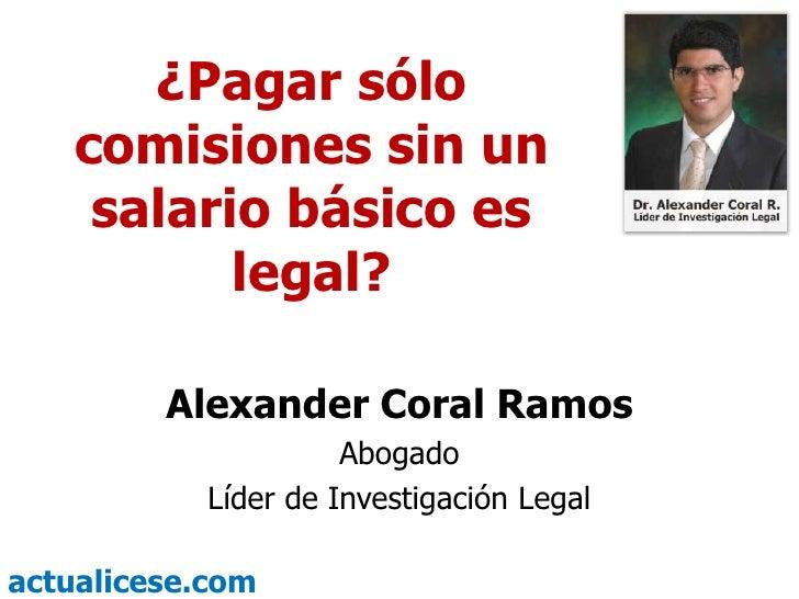 ¿Pagar sólo     comisiones sin un      salario básico es            legal?           Alexander Coral Ramos                ...