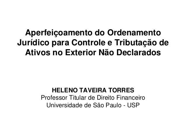 Aperfeiçoamento do Ordenamento Jurídico para Controle e Tributação de Ativos no Exterior Não Declarados HELENO TAVEIRA TOR...