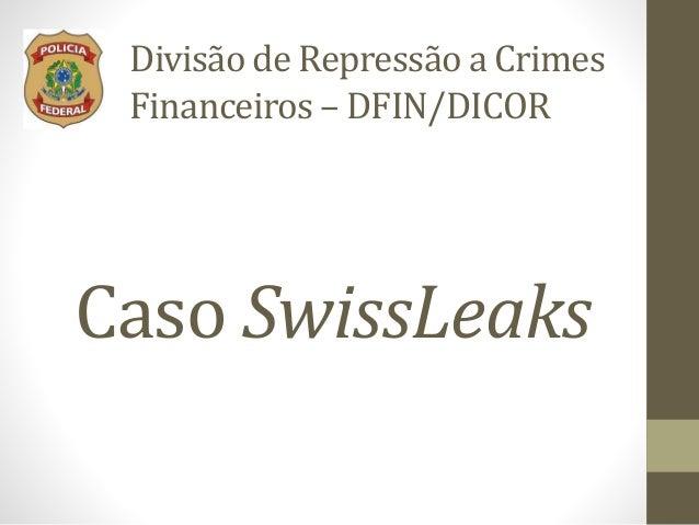 Caso SwissLeaks Divisão de Repressão a Crimes Financeiros – DFIN/DICOR