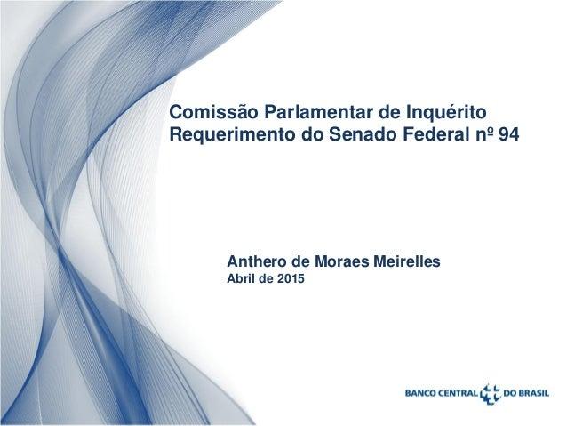 Comissão Parlamentar de Inquérito Requerimento do Senado Federal nº 94 Anthero de Moraes Meirelles Abril de 2015
