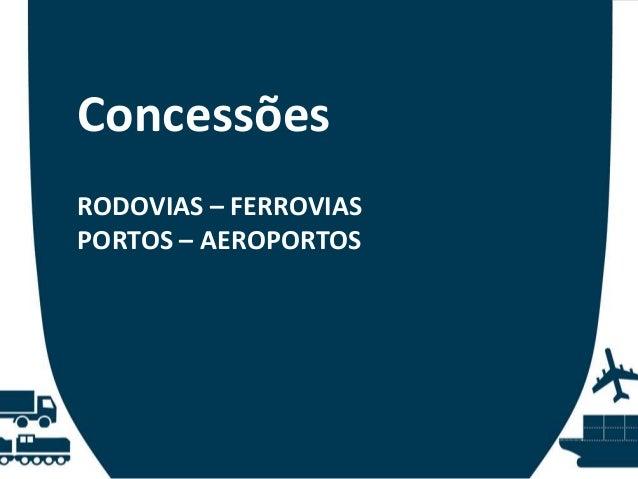 Concessões RODOVIAS – FERROVIAS PORTOS – AEROPORTOS