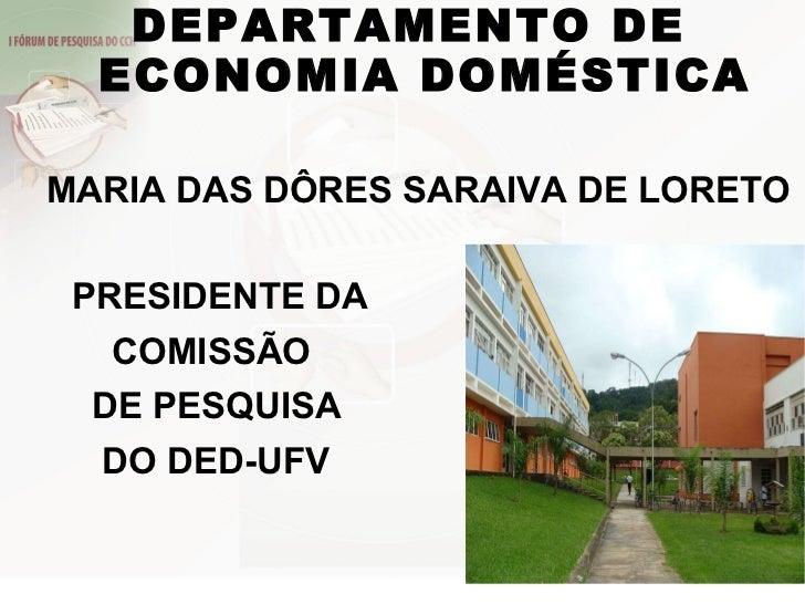 DEPARTAMENTO DE  ECONOMIA DOMÉSTICA   MARIA DAS DÔRES SARAIVA DE LORETO PRESIDENTE DA COMISSÃO DE PESQUISA  DO DED-UFV