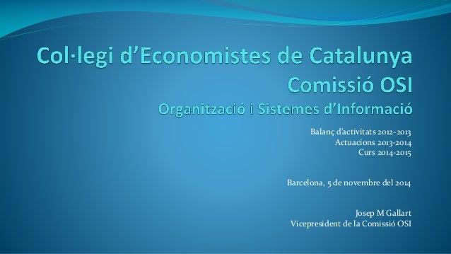 Balanç d'activitats 2012-2013 Actuacions 2013-2014 Curs 2014-2015 Barcelona, 5 de novembre del 2014 Josep M Gallart Vicepr...
