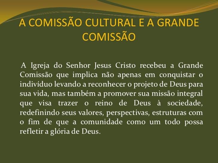 A COMISSÃO CULTURAL E A GRANDE          COMISSÃO A Igreja do Senhor Jesus Cristo recebeu a GrandeComissão que implica não ...